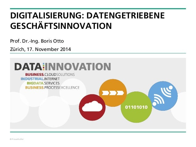 © Fraunhofer  DIGITALISIERUNG: DATENGETRIEBENEGESCHÄFTSINNOVATION  Prof. Dr.-Ing. Boris Otto  Zürich, 17. November 2014