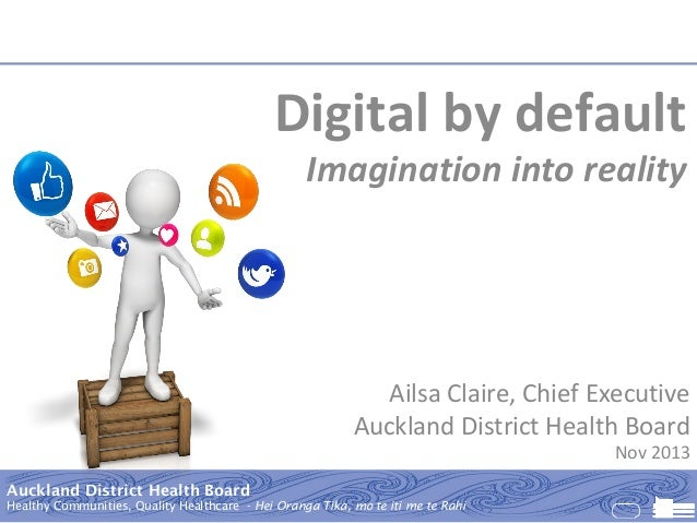Digital by default  Imagination into reality  Ailsa Claire, Chief Executive Auckland District Health Board  Nov 2013  Auck...