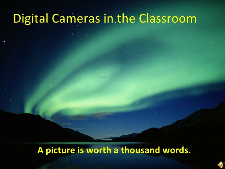 Digital Cameras in the Classroom A picture is worth a thousand words.