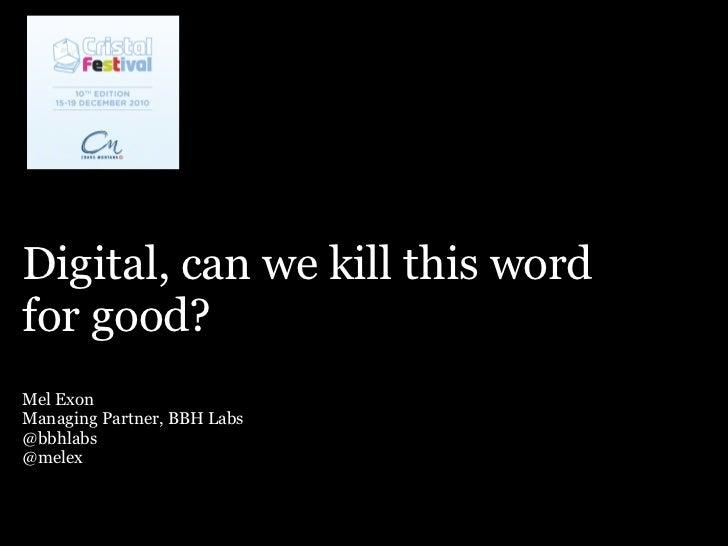 Digital, can we kill this wordfor good?Mel ExonManaging Partner, BBH Labs@bbhlabs@melex