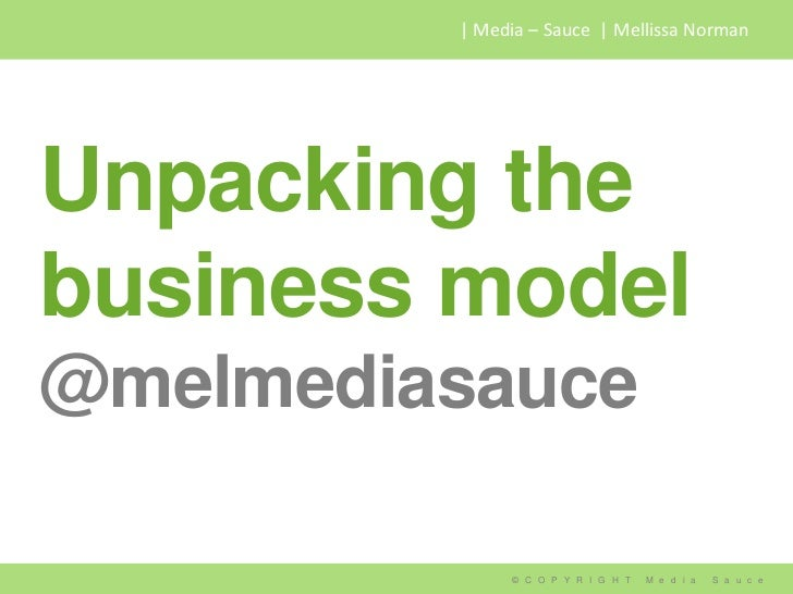   Media – Sauce   Mellissa NormanUnpacking thebusiness model@melmediasauce              © C O P Y R I G H T   M e d i a   ...