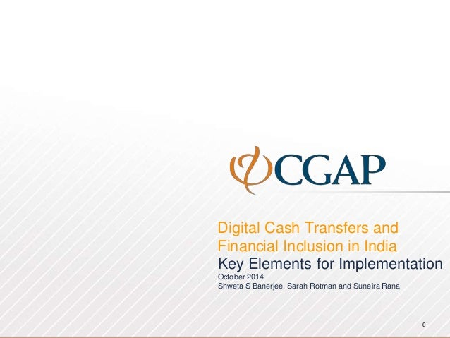 Digital Cash Transfers and Financial Inclusion in India 0 Key Elements for Implementation October 2014 Shweta S Banerjee, ...