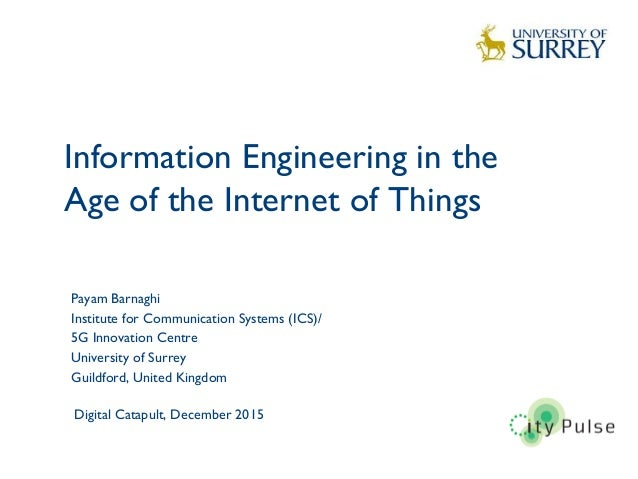Information Engineering in the Age of the Internet of Things 1 Payam Barnaghi Institute for Communication Systems (ICS)/ 5...
