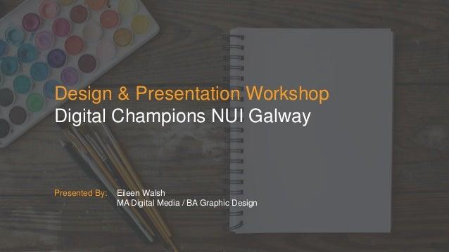 Design & Presentation Workshop Digital Champions NUI Galway Presented By: Eileen Walsh MA Digital Media / BA Graphic Design