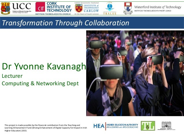 Dr Yvonne Kavanagh Lecturer Computing & Networking Dept This project is made possible by the financial contribution from t...