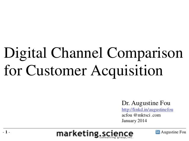 Digital Channel Comparison for Customer Acquisition Dr. Augustine Fou http://linkd.in/augustinefou acfou @mktsci .com Janu...