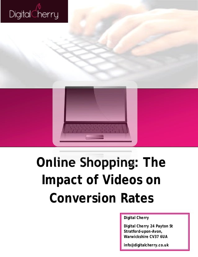 Online Shopping: The  Impact of Videos on  Conversion Rates  Digital Cherry  Digital Cherry 24 Payton St  Stratford-upon-A...