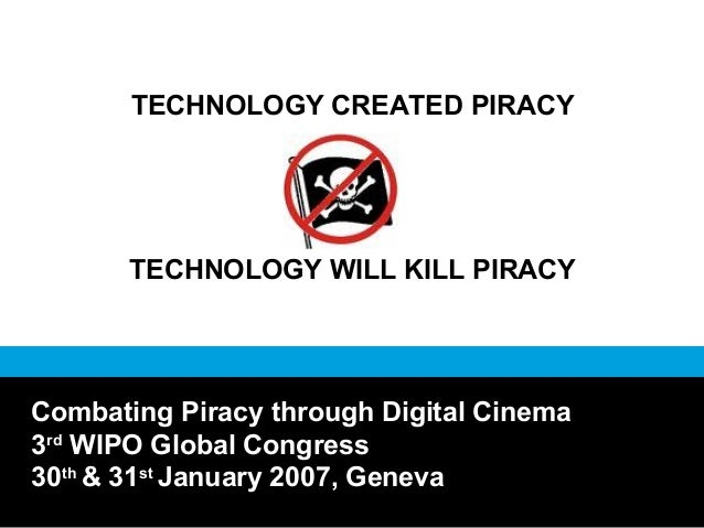 TECHNOLOGY CREATED PIRACY TECHNOLOGY WILL KILL PIRACY Combating Piracy through Digital Cinema 3rd WIPO Global Congress 30t...