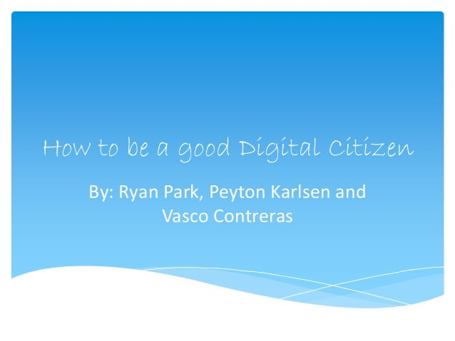How to be a good Digital Citizen  By: Ryan Park, Peyton Karlsen and  Vasco Contreras