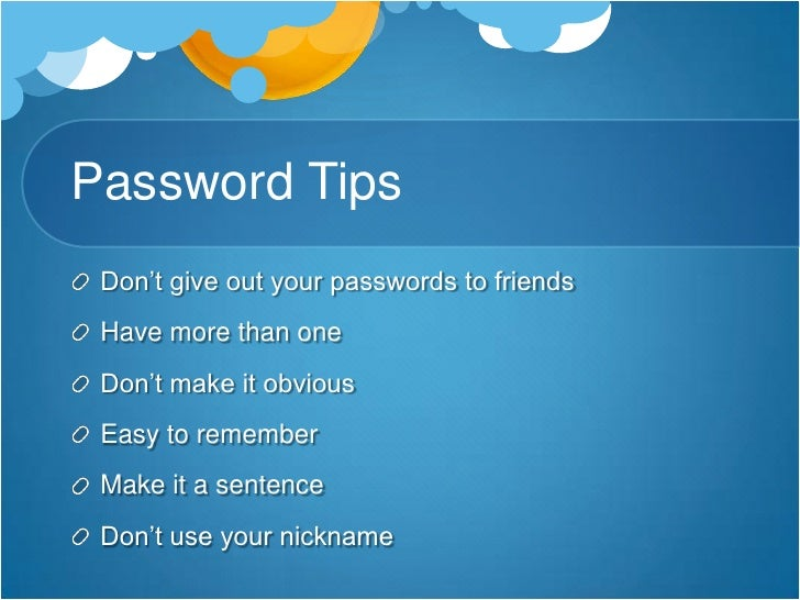 Password Tips<br />Don't give out your passwords to friends<br />Have more than one <br />Don't make it obvious<br />Easy ...