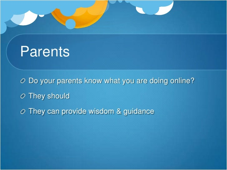 Parents<br />Do your parents know what you are doing online?<br />They should<br />They can provide wisdom & guidance<br />