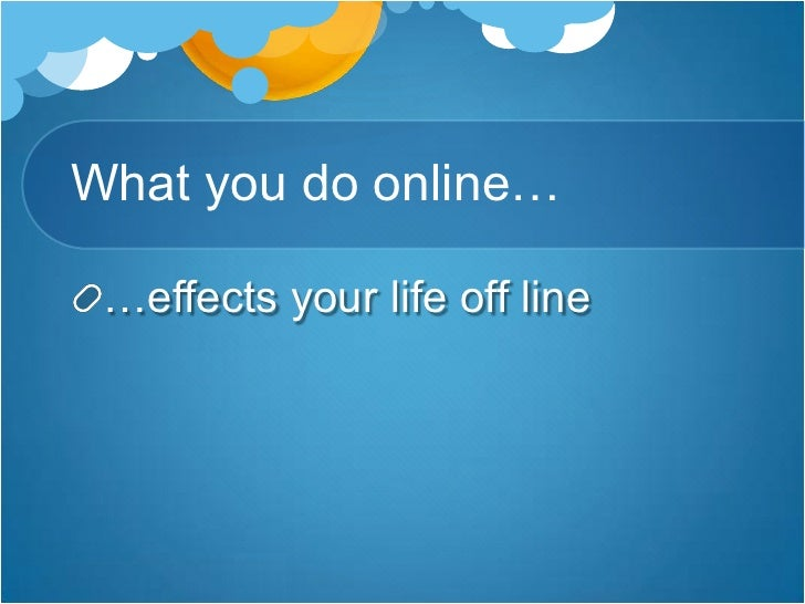 What you do online…<br />…effects your life off line<br />