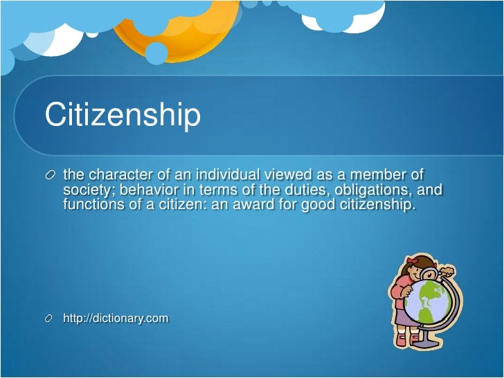 Citizenship<br />the character of an individual viewed as a member of society; behavior in terms of the duties, obligation...