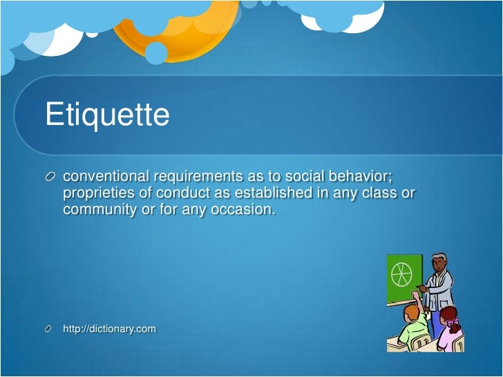 Etiquette<br />conventional requirements as to social behavior; proprieties of conduct as established in any class or comm...