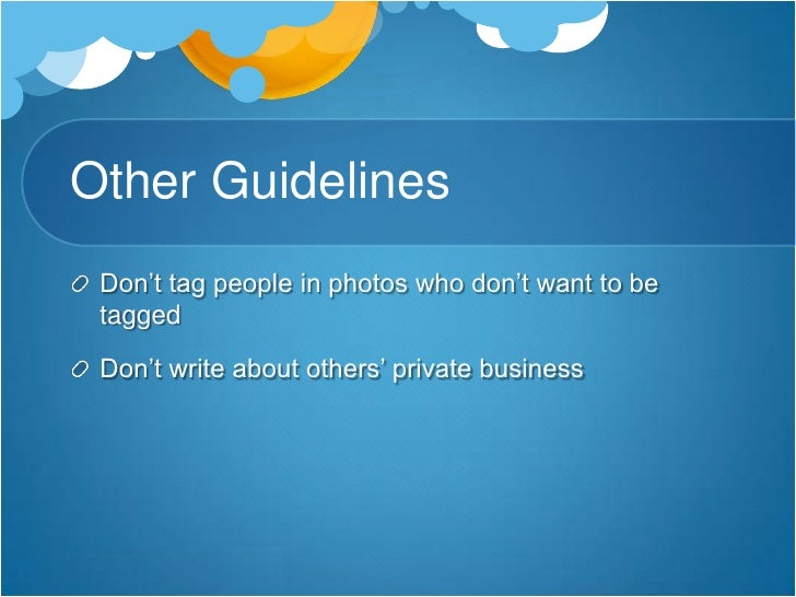 Other Guidelines<br />Don't tag people in photos who don't want to be tagged<br />Don't write about others' private busine...