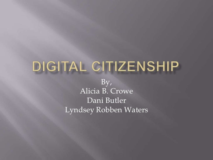 Digital Citizenship<br />By, <br />Alicia B. Crowe<br />Dani Butler<br />LyndseyRobben Waters<br />