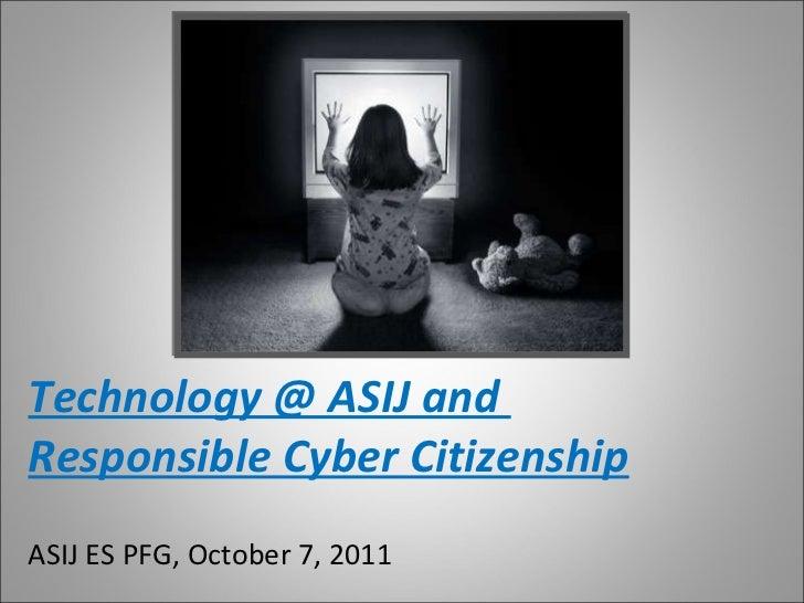 Technology @ ASIJ and  Responsible Cyber Citizenship ASIJ ES PFG, October 7, 2011