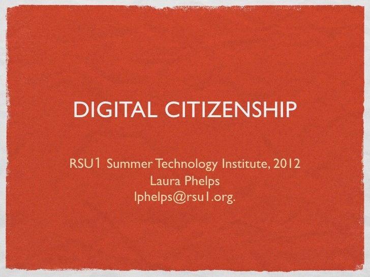 DIGITAL CITIZENSHIPRSU1 Summer Technology Institute, 2012           Laura Phelps        lphelps@rsu1.org.