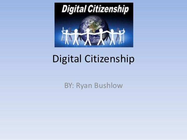 Digital Citizenship  BY: Ryan Bushlow