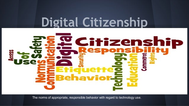 Digital Citizenship  The norms of appropriate, responsible behavior with regard to technology use.