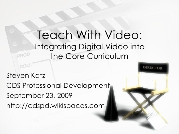 Teach With Video:  Integrating Digital Video into the Core Curriculum Steven Katz CDS Professional Development September 2...