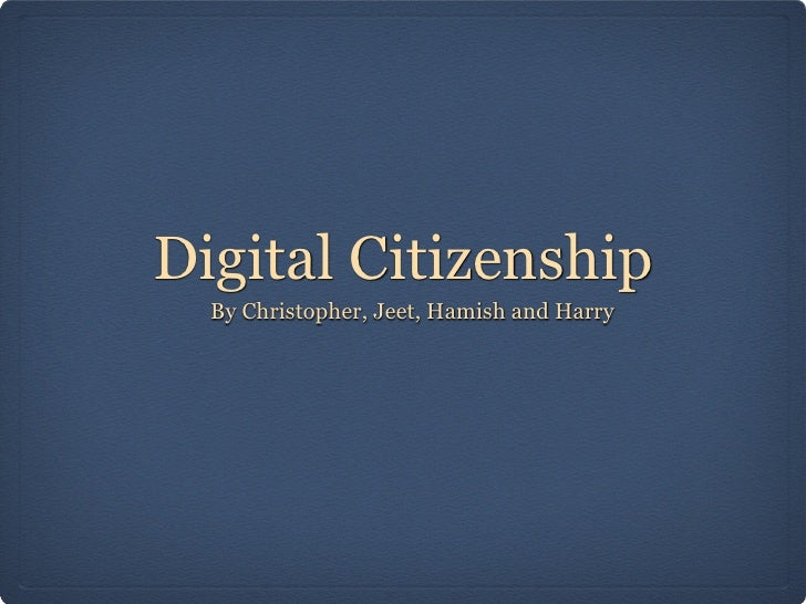 Digital Citizenship  By Christopher, Jeet, Hamish and Harry