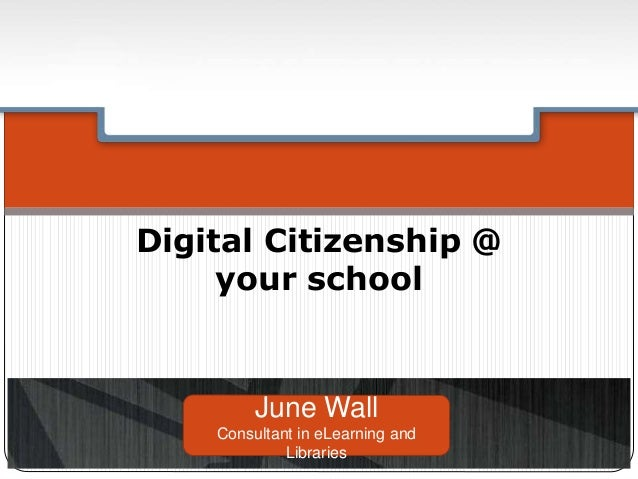 Digital Citizenship @ your school June Wall Consultant in eLearning and Libraries