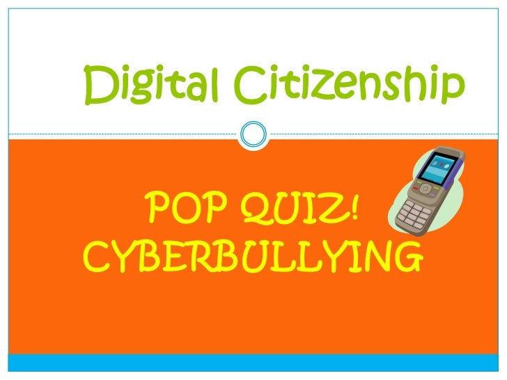 Digital Citizenship  POP QUIZ!CYBERBULLYING