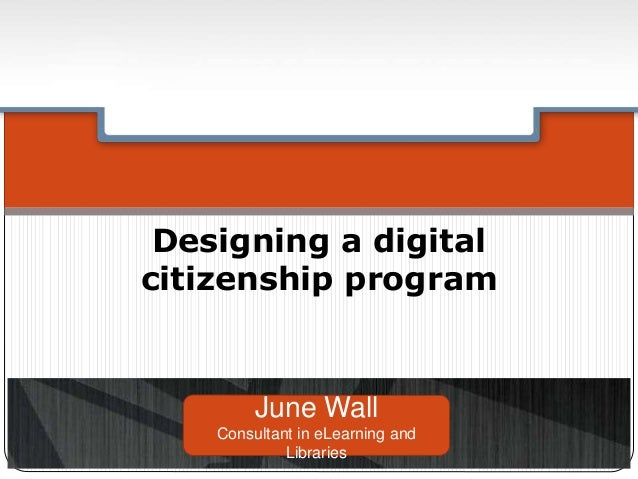 Designing a digital citizenship program June Wall Consultant in eLearning and Libraries