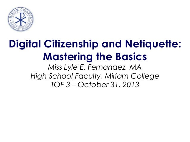 Digital Citizenship and Netiquette: Mastering the Basics Miss Lyle E. Fernandez, MA High School Faculty, Miriam College TO...
