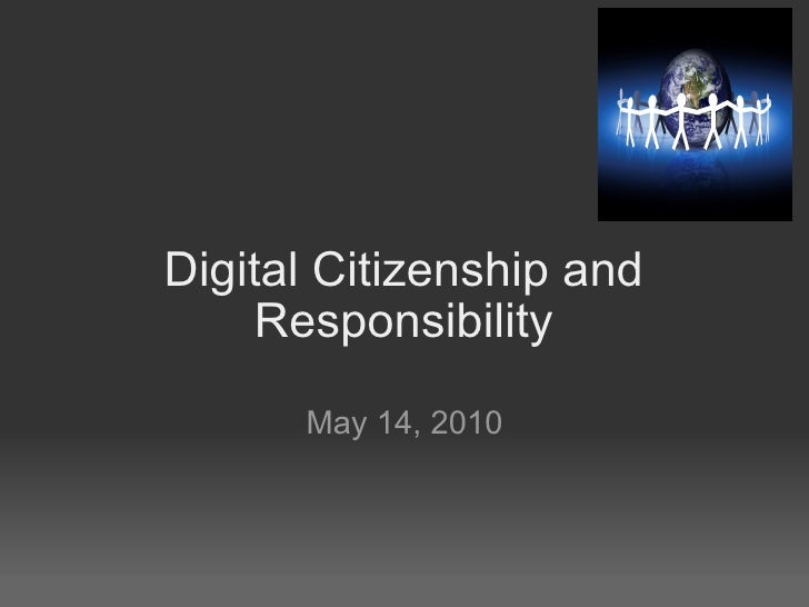 Digital Citizenship and Responsibility May 14, 2010