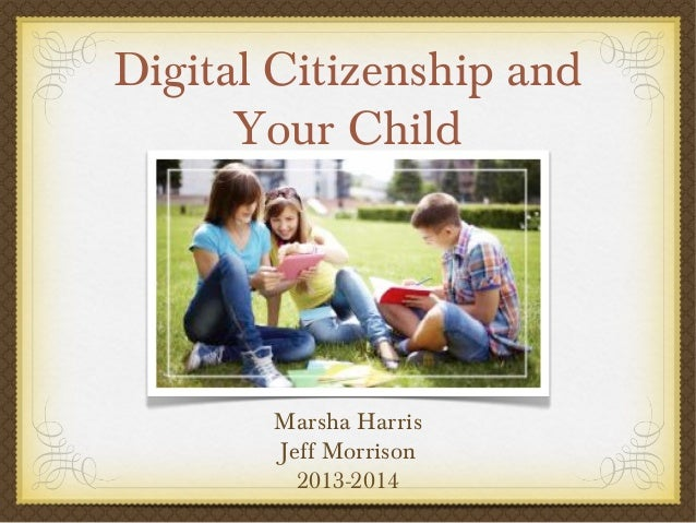 Digital Citizenship and Your Child  Marsha Harris Jeff Morrison 2013-2014