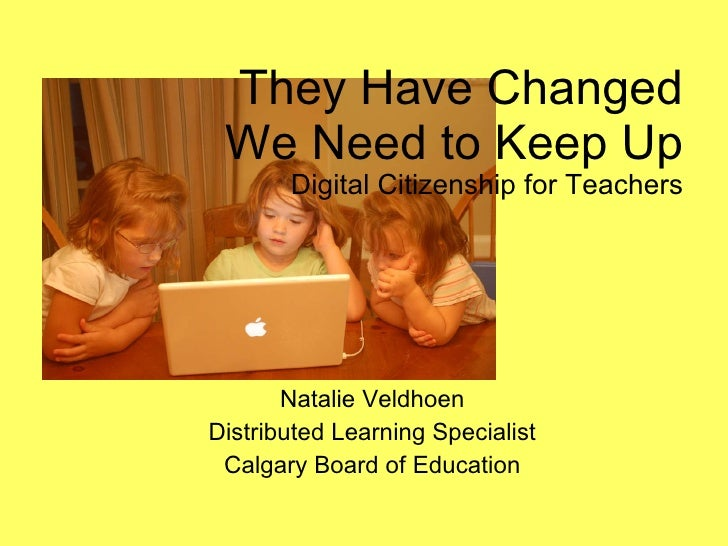They Have Changed We Need to Keep Up Digital Citizenship for Teachers Natalie Veldhoen Distributed Learning Specialist Cal...
