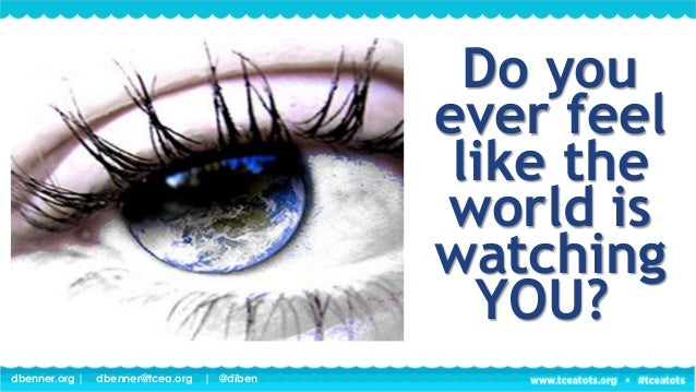 dbenner.org   dbenner@tcea.org   @diben Do you ever feel like the world is watching YOU?