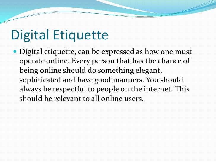 Digital Etiquette<br />Digital etiquette, can be expressed as how one must operate online. Every person that has the chanc...