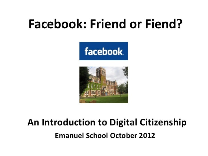 Facebook: Friend or Fiend?An Introduction to Digital Citizenship      Emanuel School October 2012
