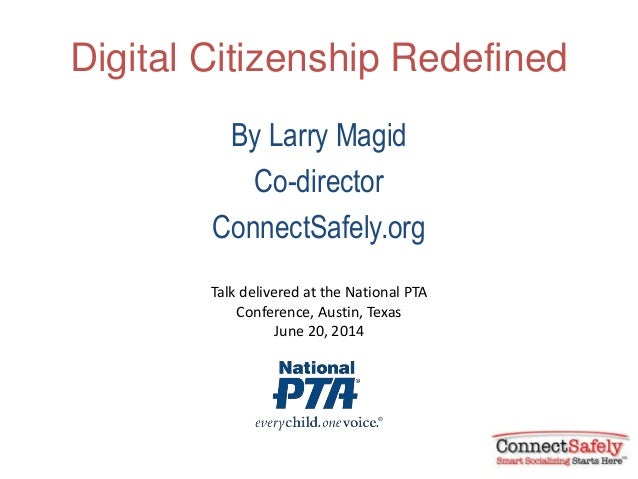 Digital Citizenship Redefined By Larry Magid Co-director ConnectSafely.org Talk delivered at the National PTA Conference, ...