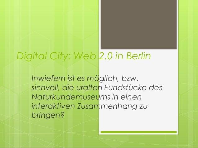 Digital City: Web 2.0 in Berlin   Inwiefern ist es möglich, bzw.   sinnvoll, die uralten Fundstücke des   Naturkundemuseum...