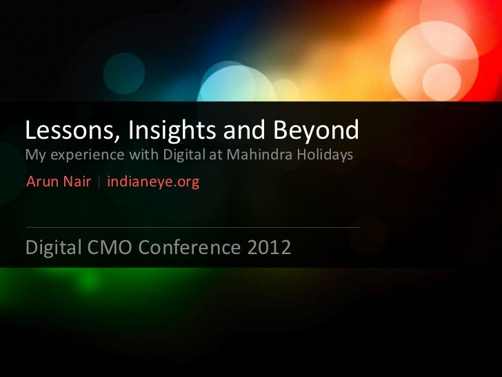Lessons, Insights and BeyondMy experience with Digital at Mahindra HolidaysArun Nair | indianeye.orgDigital CMO Conference...