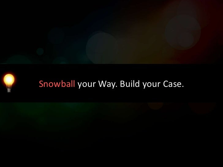 Snowball your Way. Build your Case.