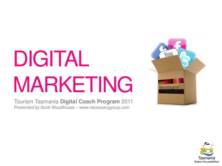 DIGITAL MARKETING<br />Tourism Tasmania Digital Coach Program 2011<br />Presented by Scott Woodhouse – www.necessarygroup....