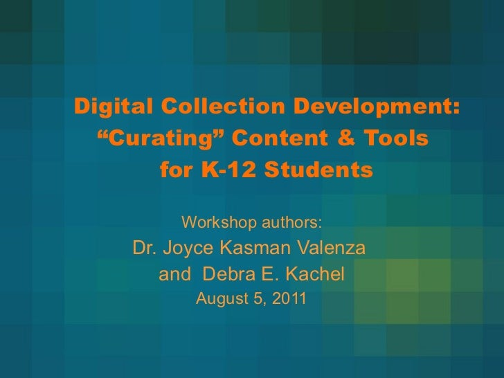 "Digital Collection Development:  ""Curating"" Content & Tools  for K-12 Students Workshop authors: Dr. Joyce Kasman Valenza ..."