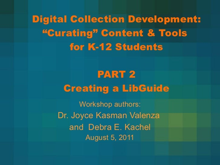 """Digital Collection Development:  """"Curating"""" Content & Tools  for K-12 Students PART 2 Creating a LibGuide Workshop authors..."""