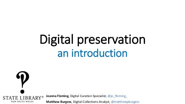 Digital preservation an introduction Joanna Fleming, Digital Curation Specialist, @jo_fleming_ Matthew Burgess, Digital Co...