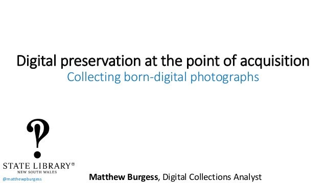 @matthewpburgess Digital preservation at the point of acquisition Collecting born-digital photographs Matthew Burgess, Dig...
