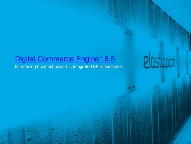 Digital Commerce Engine™ 6.5Introducing the most powerful, integrated EP release ever                                     ...