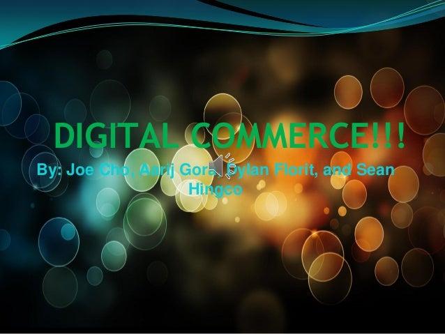 DIGITAL COMMERCE!!! By: Joe Cho, Aarij Gora, Dylan Florit, and Sean Hingco