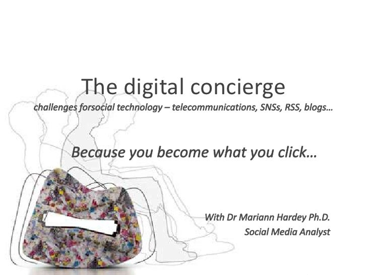 The digital conciergechallenges forsocial technology – telecommunications, SNSs, RSS, blogs…<br />Because you become what ...