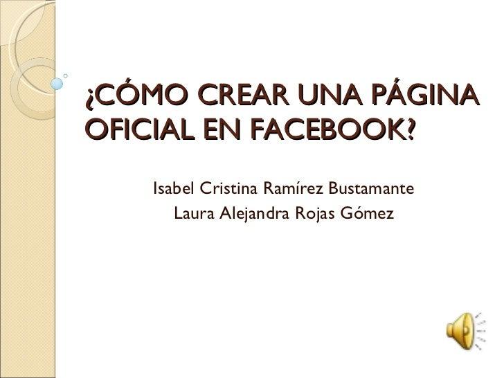 ¿CÓMO CREAR UNA PÁGINA OFICIAL EN FACEBOOK? Isabel Cristina Ramírez Bustamante Laura Alejandra Rojas Gómez