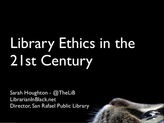Library Ethics in the 21st Century Sarah Houghton - @TheLiB LibrarianInBlack.net Director, San Rafael Public Library